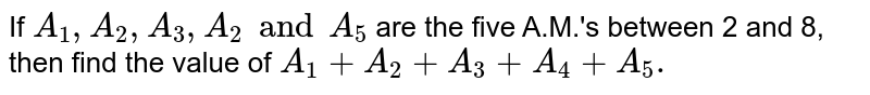 If `A_1,A_2,A_3, A_2 and A_5` are the five A.M.'s between 2 and 8, then find the value of `A_1+A_2+A_3+A_4+A_5.`