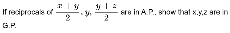 If reciprocals of `(x+y)/2,y, (y+z)/2` are in A.P., show that x,y,z are in G.P.