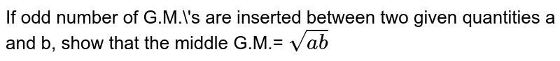If odd number of G.M.'s are inserted between two given quantities a and b, show that the middle G.M.= `sqrt(ab)`