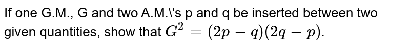 If one G.M., G and two A.M.'s p and q be inserted between two given quantities, show that `G^2=(2p-q)(2q-p)`.