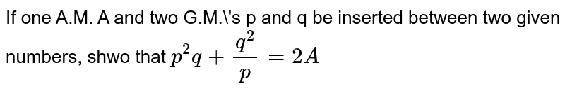 If one A.M. A and two G.M.'s p and q be inserted between two given numbers, shwo that `p^2q+q^2/p=2A`