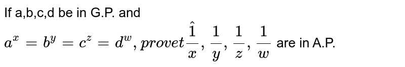 If a,b,c,d be in G.P. and `a^x=b^y=c^z=d^w, prove that 1/x,1/y,1/z,1/w` are in A.P.