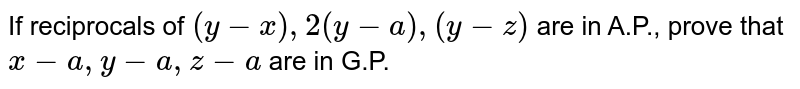 If reciprocals of `(y-x),2(y-a), (y-z)` are in A.P., prove that `x-a,y-a,z-a` are in G.P.