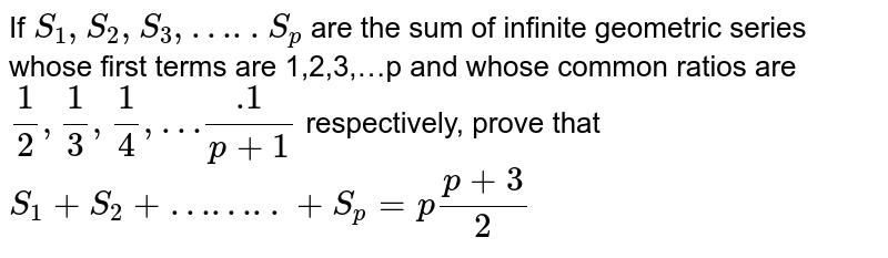 If `S_1, S_2, S_3,…..S_p ` are the sum of infinite geometric series whose first terms are 1,2,3,…p and whose common ratios are `1/2,1/3,1/4,….1/(p+1)` respectively, prove that `S_1+S_2+……..+S_p=p(p+3)/2`