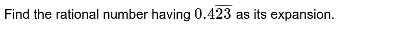 Find the rational number having `0.4bar23` as its expansion.