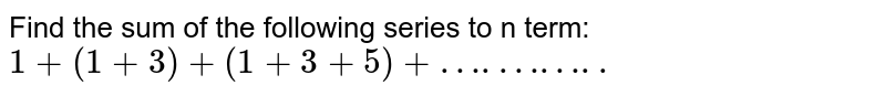 Find the sum of the following series to n term: `1+(1+3)+(1+3+5)+….……..`