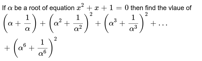 If `alpha` be a root of equation `x^2+x+1=0` then find the vlaue of `(alpha+ 1/alpha)+(alpha^2+1/alpha^2)^2+(alpha^3+1/alpha^3)^2+…+(alpha^6+1/alpha^6)^2`