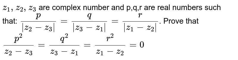 `z_1,z_2,z_3` are complex number and p,q,r are real numbers such that: `p/(|z_2-z_3|)= q/(|z_3-z_1|)= r/(|z_1-z_2|)`. Prove that `p^2/(z_2-z_3)= q^2/(z_3-z_1)= r^2/(z_1-z_2)=0`