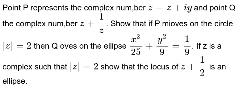 Point P represents the complex num,ber `z=z+iy` and point Q the complex num,ber `z+ 1/z`. Show that if P mioves on the circle ` z =2` then Q oves on the ellipse `x^2/25+y^2/9=1/9`. If z is a complex such that ` z =2` show that the locus of `z+1/2` is an ellipse.