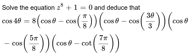 Solve the equation `z^8+1=0` and deduce that `cos4theta=8(costheta-cos(pi/8))(costheta-cos((3theta)/3))(costheta- cos((5pi)/8))(costheta-cot((7pi)/8))`