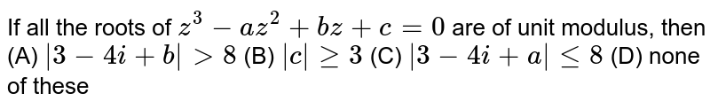 If all the roots of `z^3-az^2+bz+c=0` are of unit modulus, then (A) `|3-4i+b|gt8` (B) `|c|ge3` (C) `|3-4i+a|le8` (D) none of these