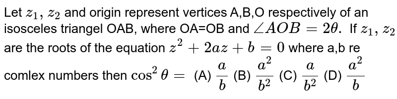 Let `z_1,z_2` and origin represent vertices A,B,O respectively of an isosceles triangel OAB, where OA=OB and `/_AOB=2theta. ` If `z_1,z_2` are the roots of the equation `z^2+2az+b=0` where a,b re comlex numbers then `cos^2theta=` (A) `a/b` (B) `a^2/b^2` (C) `a/b^2` (D) `a^2/b`
