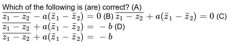 Which of the following is (are) correct? (A) `bar(z_1-z_2)-a(barz_1-barz_2)=0` (B) `bar(z_1-z_2)+a(barz_1-barz_2)=0` (C) `bar(z_1-z_2)+a(barz_1-barz_2)=-b` (D) `bar(z_1-z_2)+a(barz_1-barz_2)=-b`