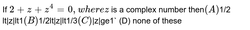 If `2+z+z^4=0, where z` is a complex number then` (A) `1/2 lt|z|lt1` (B) `1/2lt|z|lt1/3` (C) `|z|ge1` (D) none of these