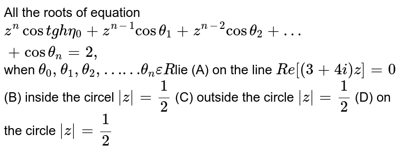 All the roots of equation `z^n costgheta_0 +z^(n-1) costheta_1 +z^(n-2) costheta_2+…+costheta_n=2,` when `theta_0, theta_1, theta_2, ……theta_n epsilon R `lie (A) on the line `Re[(3+4i)z]=0` (B) inside the circel ` z =1/2` (C) outside the circle ` z = 1/2` (D) on the circle ` z = 1/2`