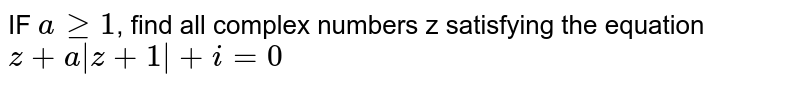 IF `agt=1`, find all complex numbers z satisfying the equation `z+a|z+1|+i=0`