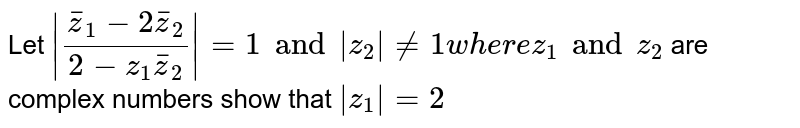 Let `|(barz_1-2barz_2)/(2-z_1barz_2)|=1 and |z_2|!=1 where z_1 and z_2` are complex numbers show that `|z_1|=2`