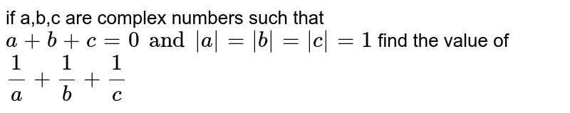 if a,b,c are complex numbers such that `a+b+c=0 and |a|=|b|=|c|=1` find the value of `1/a+1/b+1/c`