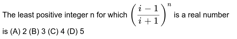 The least positive integer n for which `((i-1)/(i+1))^n` is a real number is (A) 2 (B) 3 (C) 4 (D) 5
