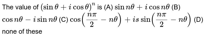 The value of `(sintheta+i cos theta)^n` is (A) `sin n theta+i cos ntheta` (B) `cos ntheta-i sin n theta` (C) `cos ((npi)/2- ntheta)+is sin ((npi)/2- ntheta)` (D) none of these