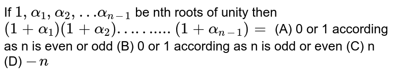 If `1,alpha_1, alpha_2, …alpha_(n-1)` be  nth roots of unity then  `(1+alpha_1)(1+alpha_2)……....(1+alpha_(n-1))=` (A) 0 or 1 according as n is even or odd (B) 0 or 1 according as n is odd or even (C) n (D) `-n`