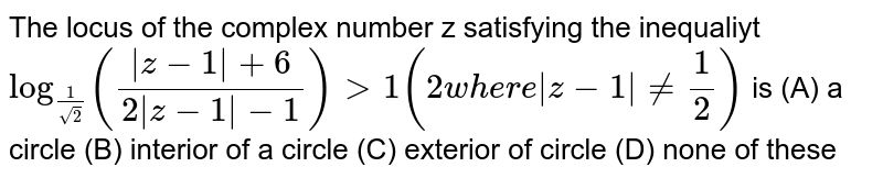 The locus of the complex number z satisfying the inequaliyt `log_(1/sqrt(2)) ((|z-1|+6)/(2|z-1|-1))gt1 (2 where |z-1|!= 1/2)` is (A) a circle (B) interior of a circle (C) exterior of circle (D) none of these