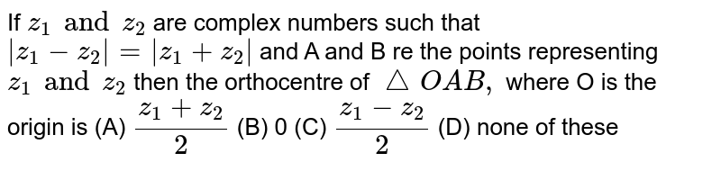 If `z_1 and z_2` are complex numbers such that ` z_1-z_2 = z_1+z_2 ` and A and B re the points representing `z_1 and z_2` then the orthocentre of `/_OAB,` where O is the origin is (A) `(z_1+z_2)/2` (B) 0 (C) `(z_1-z_2)/2` (D) none of these