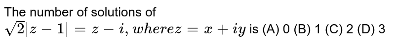 The number of solutions of `sqrt(2)|z-1|=z-i, where z=x+iy` is (A) 0 (B) 1 (C) 2 (D) 3