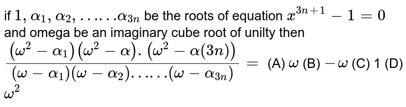 if `1,alpha_1, alpha_2, ……alpha_(3n)` be the roots of equation `x^(3n+1)-1=0` and omega be an imaginary cube root of unilty then `((omega^2-alpha_1)(omega^2-alpha).(omega^2-alpha(3n)))/((omega-alpha_1)(omega-alpha_2)……(omega-alpha_(3n)))=` (A) `omega` (B) `-omega` (C) 1 (D) `omega^2`