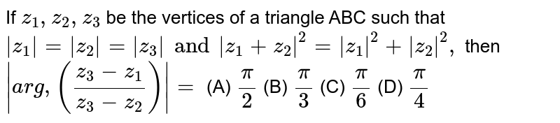 If `z_1,z_2,z_3` be the vertices of a triangle ABC such that `|z_1|=|z_2|=|z_3| and |z_1+z_2|^2= |z_1|^2+|z_2|^2,` then `|arg, ((z_3-z_1)/(z_3-z_2))|=` (A) `pi/2` (B) `pi/3` (C) `pi/6` (D) `pi/4`
