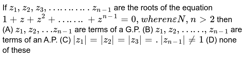 If `z_1,z_2,z_3,………..z_(n-1)` are the roots of the equation `1+z+z^2+…….+z^(n-1)=0, where n epsilon N, ngt2` then (A) `z_1,z_2, …z_(n-1)` are terms of a G.P. (B) `z_1,z_2,……,z_(n-1)` are terms of an A.P. (C) `|z_1|=|z_2|=|z_3|=.|z_(n-1)|!=1` (D) none of these