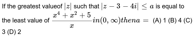 If the greatest valueof `|z| ` such that `|z-3-4i|lea` is equal to the least value of `(x^4+x^2+ 5)/x i n(0,oo) then a=` (A) 1 (B) 4 (C) 3 (D) 2