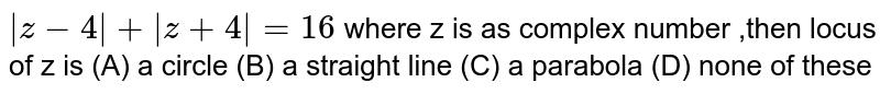 `|z-4|+|z+4|=16` where z is as complex number ,then locus of z is (A) a circle (B) a straight line (C) a parabola (D) none of these