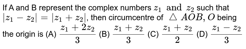 If A and B represent the complex numbers `z_1 and z_2` such that `|z_1-z_2|=|z_1+z_2|`, then circumcentre of `/_AOB, O` being the origin is (A) `(z_1+2z_2)/3` (B) `(z_1+z_2)/3` (C) `(z_1+z_2)/2` (D) `(z_1-z_2)/3`