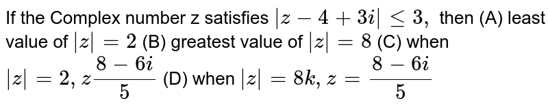If the Complex number z satisfies `|z-4+3i|le3,` then (A) least value of `|z|=2` (B) greatest value of `|z|=8` (C) when `|z|=2, z (8-6i)/5` (D) when `|z|=8k, z= (8-6i)/5`