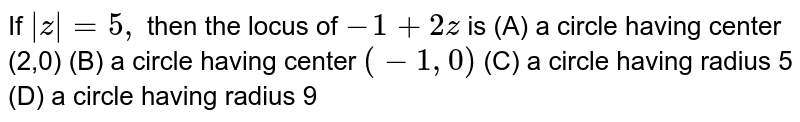 If `|z|=5,` then the locus of `-1 + 2z` is (A) a circle having center (2,0) (B) a circle having center `(-1,0)` (C) a circle having radius 5 (D) a circle having radius 9