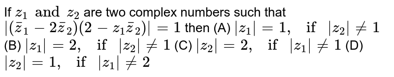 If `z_1 and z_2 ` are two complex numbers such that `|(barz_1-2barz_2)(2-z_1barz_2)|=1` then (A) `|z_1|=1, if |z_2|!=1` (B) `|z_1|=2, if |z_2|!=1` (C) `|z_2|=2, if |z_1|!=1` (D) `|z_2|=1, if |z_1|!=2`