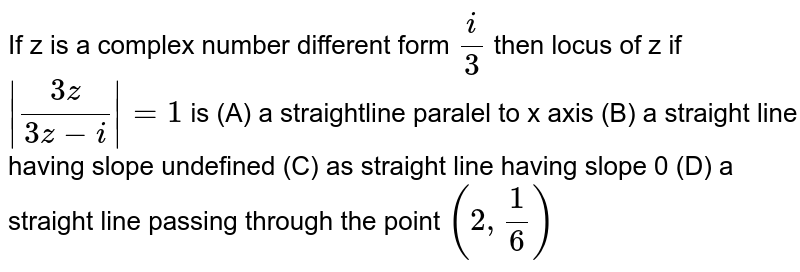 If z is a complex number different form `i/3` then locus of z if `|(3z)/(3z-i)|=1` is (A) a straightline paralel to x axis (B) a straight line having slope undefined (C) as straight line having slope 0 (D) a straight line passing through the point `(2,1/6)`