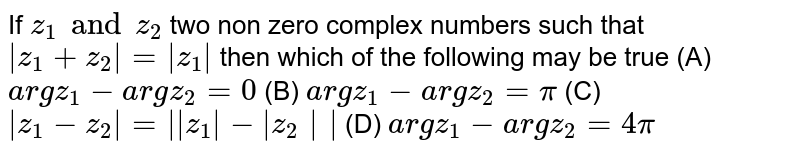 If `z_1 and z_2` two non zero complex numbers such that `|z_1+z_2|=|z_1|` then which of the following may be true (A) `argz_1-argz_2=0` (B) `argz_1-argz_2=pi` (C) `|z_1-z_2|=||z_1|-|z_2||` (D) `argz_1-argz_2=4pi`
