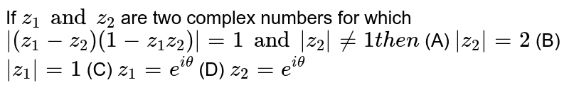 If `z_1 and z_2` are two complex numbers for which `|(z_1-z_2)(1-z_1z_2)|=1 and |z_2|!=1 then` (A) `|z_2|=2` (B) `|z_1|=1` (C) `z_1=e^(itheta)` (D) `z_2=e^(itheta)`