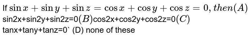 If `sinx+siny+sinz=cosx+cosy+cosz=0, then (A) `sin2x+sin2y+sin2z=0` (B) `cos2x+cos2y+cos2z=0` (C) `tanx+tany+tanz=0` (D) none of these