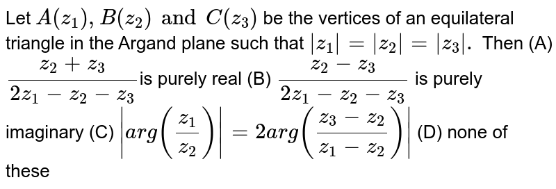 Let `A(z_1),B(z_2) and C(z_3)` be the vertices of an equilateral triangle in the Argand plane such that `|z_1|=|z_2|=|z_3|.` Then (A) `(z_2+z_3)/(2z_1-z_2-z_3)`is purely real (B) `(z_2-z_3)/(2z_1-z_2-z_3)` is purely imaginary (C) `|arg(z_1/z_2)|=2 arg((z_3-z_2)/(z_1-z_2))|` (D) none of these