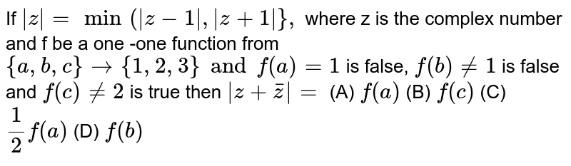 If `|z|=min(|z-1|,|z+1|},` where z is the complex number and f be a one -one function from `{a,b,c} to {1,2,3} and f(a)=1` is false, `f(b)!=1` is false and `f(c)!=2` is true then `|z+barz|=` (A) `f(a)` (B) `f(c)` (C) `1/2f(a)` (D) `f(b)`