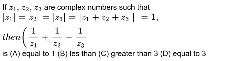If `z_1,z_2,z_3` are complex numbers such that `|z_1|=z_2|=|z_3|=|z_1+z_2+z_3|=1, then (1/z_1+1/z_2+1/z_3|` is (A) equal to 1 (B) les than (C) greater than 3 (D) equal to 3