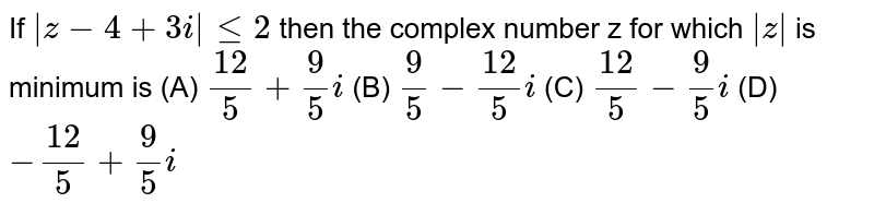 If `|z-4+3i|le2` then the complex number z for which `|z|` is minimum is (A) `12/5+9/5i` (B) `9/5-12/5i` (C) `12/5-9/5i` (D) `-12/5+9/5i`