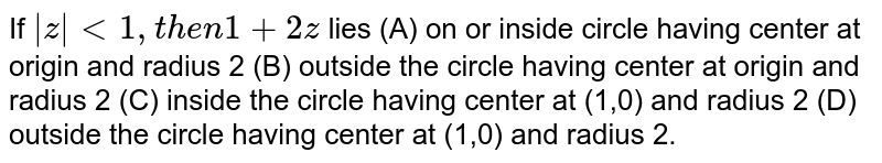 If `|z|lt1, then 1+2z` lies (A) on or inside circle having center at origin and radius 2 (B) outside the circle having center at origin and radius 2 (C) inside the circle having center at (1,0) and radius 2 (D) outside the circle having center at (1,0) and radius 2.