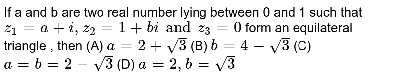 If a and b are two real number lying between 0 and 1 such that `z_1=a+i, z_2=1+bi and z_3=0` form an equilateral triangle , then (A) `a=2+sqrt(3)` (B) `b=4-sqrt(3)` (C) `a=b=2-sqrt(3)` (D) `a=2,b=sqrt(3)`
