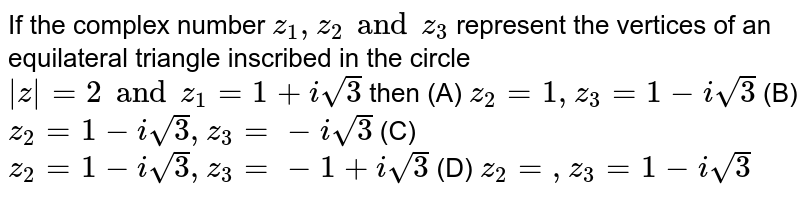 If the complex number `z_1,z_2 and z_3` represent the vertices of an equilateral triangle inscribed in the circle `|z|=2 and z_1=1+isqrt(3)` then (A) `z_2=1,z_3=1-isqrt(3)` (B) `z_2=1-isqrt(3),z_3=-isqrt(3)` (C) `z_2=1-isqrt(3), z_3=-1+isqrt(3)` (D) `z_2=,z_3=1-isqrt(3)`