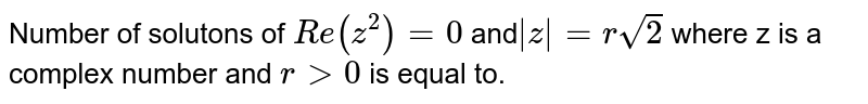 Number of solutons of `Re(z^2)=0` and` |z|=rsqrt(2)` where z is a complex number and `rgt0` is equal to.