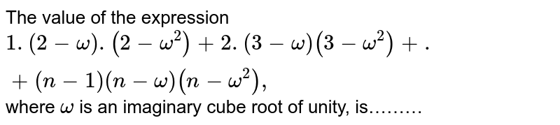 The value of the expression `1.(2-omega).(2-omega^2)+2.(3-omega)(3-omega^2)+.+(n-1)(n-omega)(n-omega^2),` where `omega` is an imaginary cube root of unity, is………